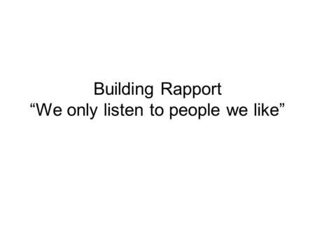 "Building Rapport ""We only listen to people we like"""