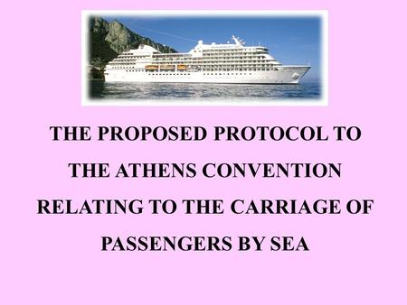 THE PROPOSED PROTOCOL TO THE ATHENS CONVENTION RELATING TO THE CARRIAGE OF PASSENGERS BY SEA.