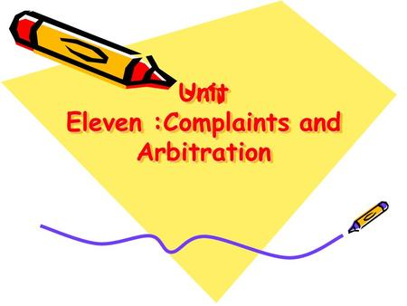 Unit Eleven :Complaints and Arbitration. No matter how efficient a business firm tries to be, errors do sometimes occur. The best step we take to correct.