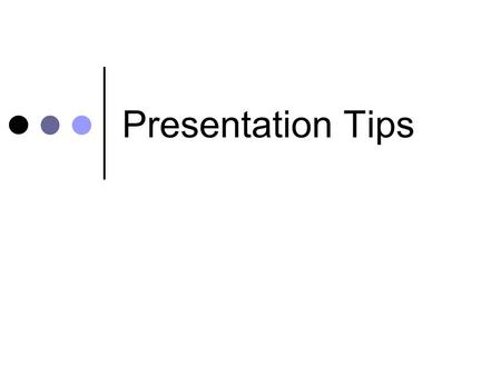 Presentation Tips. Know… Needs of your audience Your material thoroughly What your strong and weak points.