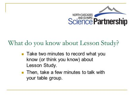 What do you know about Lesson Study? Take two minutes to record what you know (or think you know) about Lesson Study. Then, take a few minutes to talk.