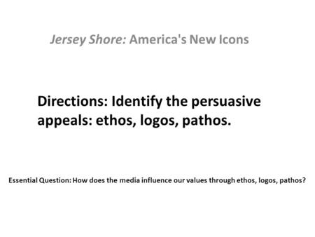 Jersey Shore: America's New Icons Directions: Identify the persuasive appeals: ethos, logos, pathos. Essential Question: How does the media influence our.