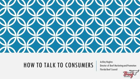 HOW TO TALK TO CONSUMERS Ashley Hughes Director of Beef Marketing and Promotion Florida Beef Council.