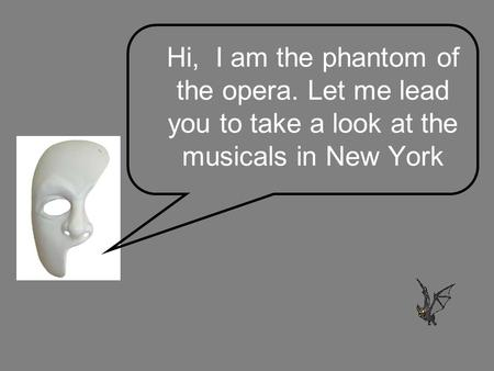 Hi, I am the phantom of the opera. Let me lead you to take a look at the musicals in New York.