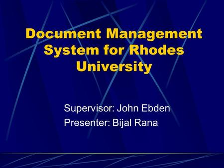 Document Management System for Rhodes University Supervisor: John Ebden Presenter: Bijal Rana.