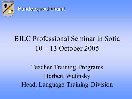 Bundessprachenamt BILC Professional Seminar in Sofia 10 – 13 October 2005 Teacher Training Programs Herbert Walinsky Head, Language Training Division.