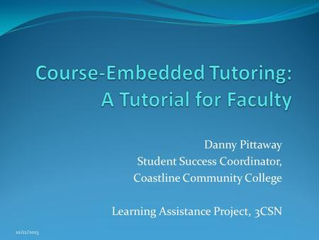 Danny Pittaway Student Success Coordinator, Coastline Community College Learning Assistance Project, 3CSN 10/12/2015.