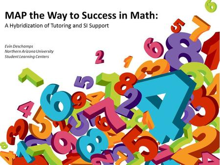 MAP the Way to Success in Math: A Hybridization of Tutoring and SI Support Evin Deschamps Northern Arizona University Student Learning Centers.
