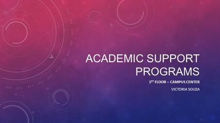 ACADEMIC SUPPORT PROGRAMS 1 ST FLOOR – CAMPUS CENTER VICTORIA SOUZA.