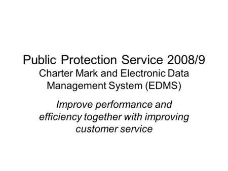Public Protection Service 2008/9 Charter Mark and Electronic Data Management System (EDMS) Improve performance and efficiency together with improving customer.