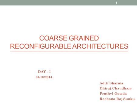 COARSE GRAINED RECONFIGURABLE ARCHITECTURES 04/18/2014 Aditi Sharma Dhiraj Chaudhary Pruthvi Gowda Rachana Raj Sunku DAY - 1 1.