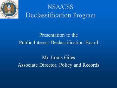 NSA/CSS Declassification Program Presentation to the Public Interest Declassification Board Mr. Louis Giles Associate Director, Policy and Records.