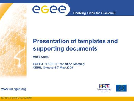 EGEE-III INFSO-RI-222667 Enabling Grids for E-sciencE www.eu-egee.org Presentation of templates and supporting documents Anna Cook EGEE-II / EGEE II Transition.