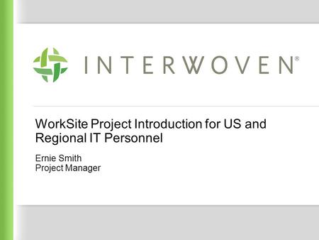 Interwoven Confidential WorkSite Project Introduction for US and Regional IT Personnel Ernie Smith Project Manager.