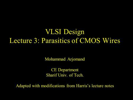VLSI Design Lecture 3: Parasitics of CMOS Wires Mohammad Arjomand CE Department Sharif Univ. of Tech. Adapted with modifications from Harris's lecture.