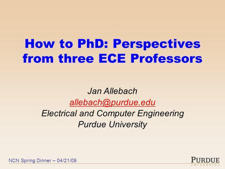 NCN Spring Dinner – 04/21/09 How to PhD: Perspectives from three ECE Professors Jan Allebach Electrical and Computer Engineering Purdue.