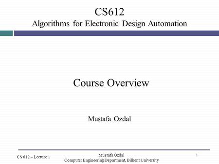 1 CS612 Algorithms for Electronic Design Automation CS 612 – Lecture 1 Course Overview Mustafa Ozdal Computer Engineering Department, Bilkent University.