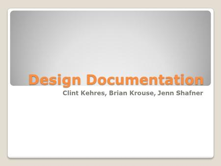 Design Documentation Clint Kehres, Brian Krouse, Jenn Shafner.