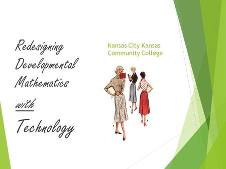 Kansas City Kansas Community College Redesigning Developmental Mathematics with Technology.