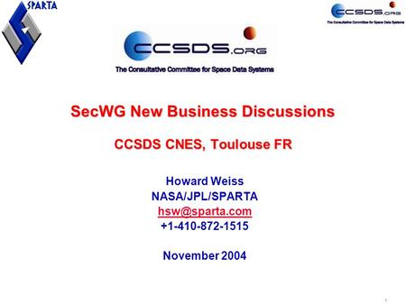 1 SecWG New Business Discussions CCSDS CNES, Toulouse FR Howard Weiss NASA/JPL/SPARTA +1-410-872-1515 November 2004.