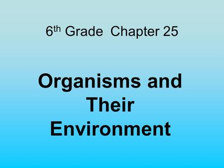 6 th Grade Chapter 25 Organisms and Their Environment.