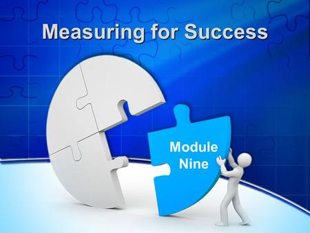 Measuring for Success Module Nine. Reflecting on the Previous Session What was most useful? What progress have you made? Any comments or questions?