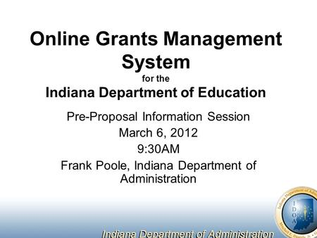 Online Grants Management System for the Indiana Department of Education Pre-Proposal Information Session March 6, 2012 9:30AM Frank Poole, Indiana Department.