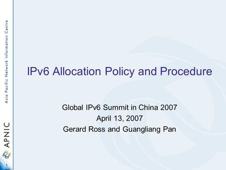 1 IPv6 Allocation Policy and Procedure Global IPv6 Summit in China 2007 April 13, 2007 Gerard Ross and Guangliang Pan.