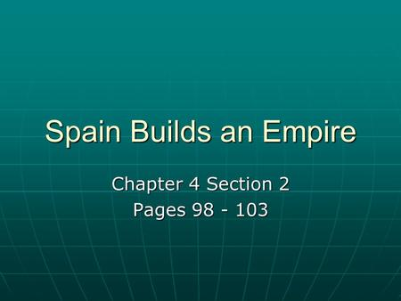 Chapter 4 Section 2 Pages 98 - 103 Spain Builds an Empire Chapter 4 Section 2 Pages 98 - 103.