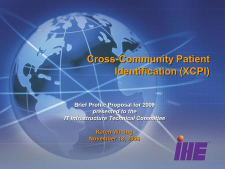 Cross-Community Patient Identification (XCPI) Brief Profile Proposal for 2009 presented to the IT Infrastructure Technical Committee Karen Witting November.