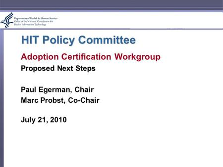 HIT Policy Committee Adoption Certification Workgroup Proposed Next Steps Paul Egerman, Chair Marc Probst, Co-Chair July 21, 2010.