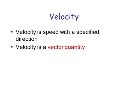 Velocity Velocity is speed with a specified direction Velocity is a vector quantity.