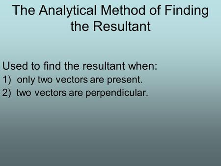The Analytical Method of Finding the Resultant Used to find the resultant when: 1)only two vectors are present. 2) two vectors are perpendicular.