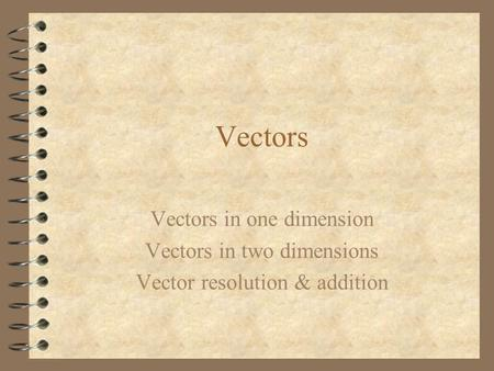 Vectors Vectors in one dimension Vectors in two dimensions Vector resolution & addition.