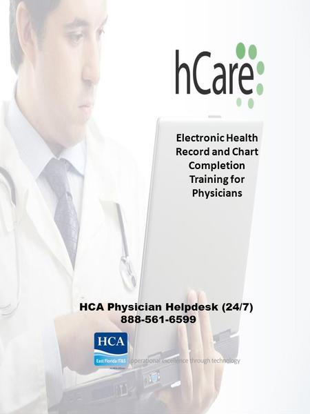 Electronic Health Record and Chart Completion Training for Physicians HCA Physician Helpdesk (24/7) 888-561-6599.