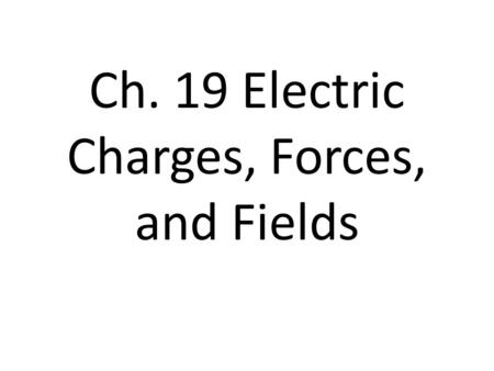 Ch. 19 Electric Charges, Forces, and Fields. The atom The atom has positive charge in the nucleus, located in the protons. The positive charge cannot.