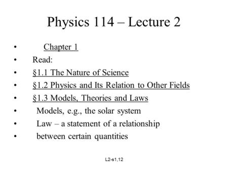 L2-s1,12 Physics 114 – Lecture 2 Chapter 1 Read: §1.1 The Nature of Science §1.2 Physics and Its Relation to Other Fields §1.3 Models, Theories and Laws.
