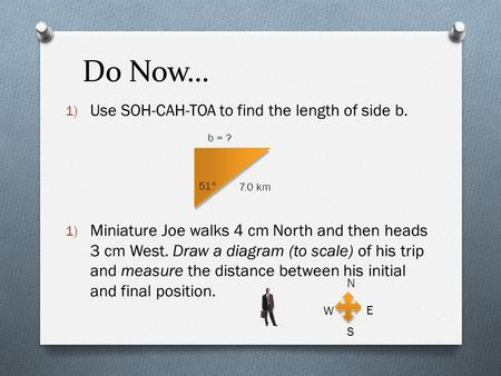 Do Now… 1) Use SOH-CAH-TOA to find the length of side b. 1) Miniature Joe walks 4 cm North and then heads 3 cm West. Draw a diagram (to scale) of his trip.