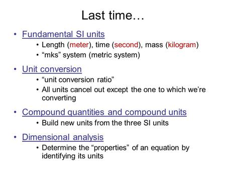 "Last time… Fundamental SI units Length (meter), time (second), mass (kilogram) ""mks"" system (metric system) Unit conversion ""unit conversion ratio"" All."