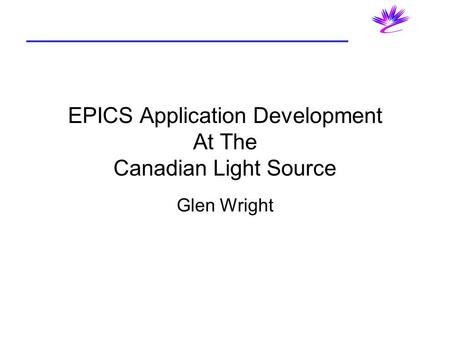 EPICS Application Development At The Canadian Light Source Glen Wright.