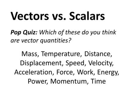 Vectors vs. Scalars Pop Quiz: Which of these do you think are vector quantities? Mass, Temperature, Distance, Displacement, Speed, Velocity, Acceleration,