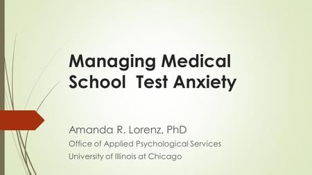 Managing Medical School Test Anxiety Amanda R. Lorenz, PhD Office of Applied Psychological Services University of Illinois at Chicago.