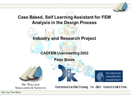 Dipl.-Ing. Peter Binde Case Based, Self Learning Assistant for FEM Analysis in the Design Process Industry and Research Project CADFEM Usermeeting 2002.
