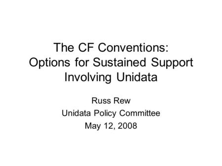 The CF Conventions: Options for Sustained Support Involving Unidata Russ Rew Unidata Policy Committee May 12, 2008.