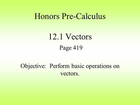 Honors Pre-Calculus 12.1 Vectors Page 419 Objective: Perform basic operations on vectors.