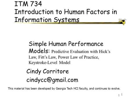 1 1 ITM 734 Introduction to Human Factors in Information Systems Cindy Corritore This material has been developed by Georgia Tech HCI.