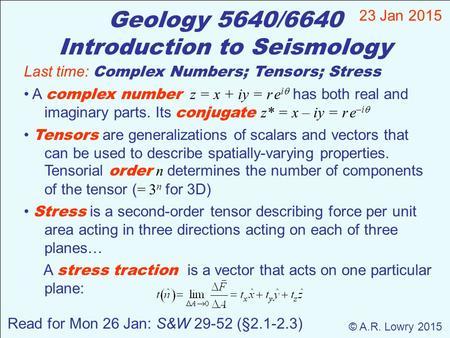 Geology 5640/6640 Introduction to Seismology 23 Jan 2015 © A.R. Lowry 2015 Read for Mon 26 Jan: S&W 29-52 (§2.1-2.3) Last time: Complex Numbers; Tensors;