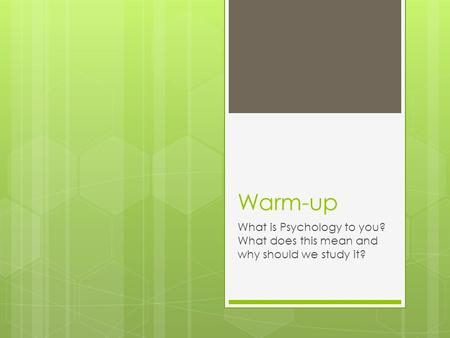 Warm-up What is Psychology to you? What does this mean and why should we study it?