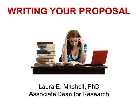 WRITING YOUR PROPOSAL Laura E. Mitchell, PhD Associate Dean for Research.