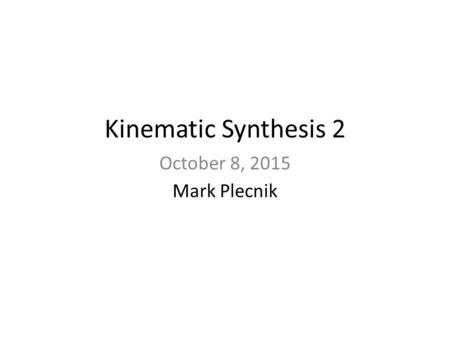 Kinematic Synthesis 2 October 8, 2015 Mark Plecnik.